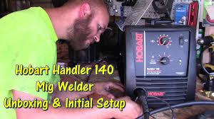 hobart handler 140 mig welder unboxing u0026 initial setup by