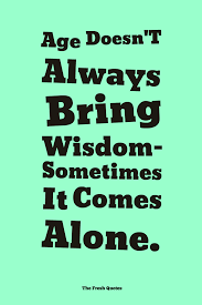 Age Love Quotes by Age Doesn U0027t Always Bring Wisdom Sometimes It Comes Alone