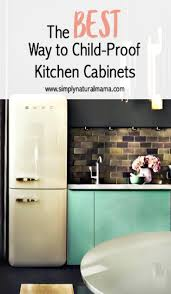 the best way to child proof kitchen cabinets simplynaturalmama
