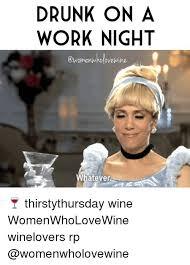 Drunk At Work Meme - drunk on a work night who dvewine whatever thirstythursday wine