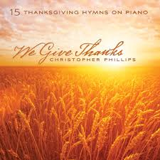 christopher phillips we give thanks 15 thanksgiving hymns on