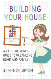 building your house a faithful mom u0027s guide to organizing home and