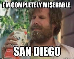 San Diego Meme - i m completely miserable san diego miserable ron burgundy