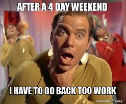 4 Day Weekend Meme - after a 4 day weekend i have to go back too work captain kirk