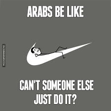 Arabs Meme - arabs be like can t someone else just do it image dubai memes