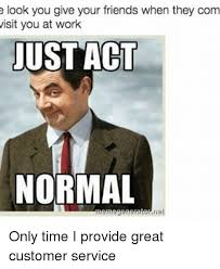 Customer Service Meme - e look you give your friends when they com visit you at work ust acl