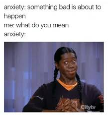 Anxiety Meme - 16 accurate memes about anxiety we relate to all too well