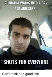 Racist Muslim Memes - a muslim walks into a gay bar and says shots for everyone mematic