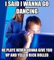 Never Gonna Give You Up Meme - i said i wanna go dancing he playe never gonna give you up and