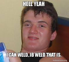Hell Yeah Meme - hell yeah i can weld jb weld that is 10 guy make a meme