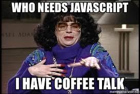 Meme Generator Javascript - who needs javascript i have coffee talk linda richman mike