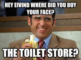 Your Face Meme - hey eivind where did you buy your face the toilet store toilet