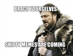 Brace Yourself Memes - brace yourselves shitty memes are coming brace yourself solo