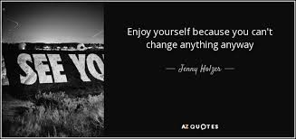 enjoy yourself jenny holzer quote enjoy yourself because you can t change