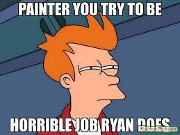 Painter Meme - painter you try to be horrible job ryan does meme futurama fry