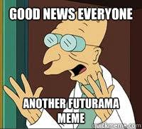 Good News Meme - good news everyone another futurama meme good news farnsworth