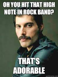 Freddie Mercury Meme - oh you hit that high note in rock band that s adorable freddie