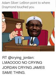 Lebron Crying Meme - adam silver lebron point to where draymond touched you rt lmaoooo no