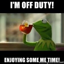 Me Time Meme - i m off duty enjoying some me time kermit the frog drinking
