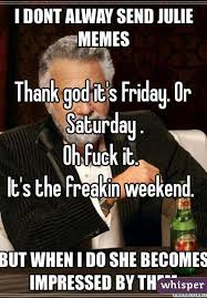 Thank Fuck Its Friday Meme - god it s friday or saturday oh fuck it it s the freakin weekend