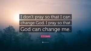 change quote cs lewis c s lewis quote u201ci don u0027t pray so that i can change god i pray