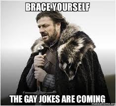 Gay Jokes Meme - brace yourself the gay jokes are coming brace yourself game of