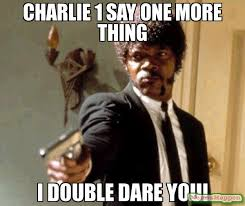 One More Thing Meme - charlie 1 say one more thing i double dare you meme say that