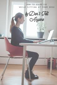 desk exercises at the office 3 effective ways to exercise while you u0027re sitting