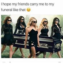 Funeral Meme - i hope my friends carry me to my funeral like that meme on me me