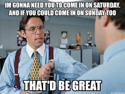 Bill Lumbergh Meme - gonna need you to come in on saturday and if you could come in on