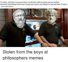 Pawn Shop Meme - i m plato and this is my pawn shop i work here with socrates and my