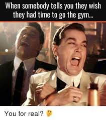 Gym Time Meme - when somebody tells you they wish they had time to go the gym you