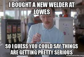 Welder Memes - i bought a new welder at lowes so i guess you could say things are