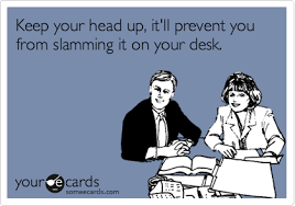 Head Desk Meme - keep your head up it ll prevent you from slamming it on your desk