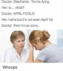 Doctor Meme - doctor stephanie you re dying her w what doctor april fools her