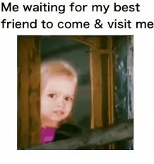 My Best Friend Meme - me waiting for my best friend to come visit me best friend