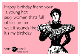 Hot Sexy Memes - happy birthday friend your a young hot sexy women thats full of