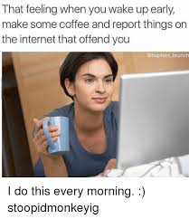 Early Internet Memes - that feeling when you wake up early make some coffee and report