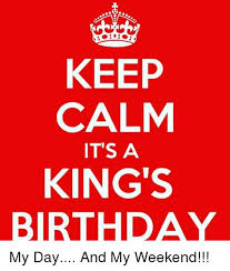 Birthday Weekend Meme - keep calm it s a king s birthday my day and my weekend