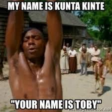 Kunta Kinte Meme - my name is kunta kinte meme generator