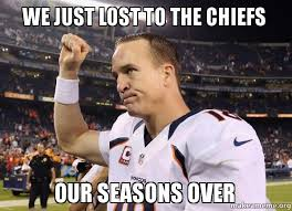 Broncos Memes - we just lost to the chiefs our seasons over r i p broncos make a