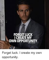 How Do I Create My Own Meme - forget luck i create my own opportunity forget luck i create my own