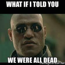 Matrix Meme Generator - what if i told you we were all dead matrix meme generator