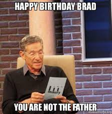 Brad Meme - happy birthday brad you are not the father maury povich lie