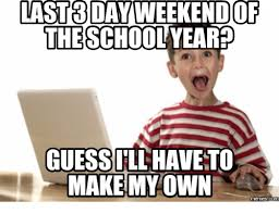 Create My Own Meme - st3 day weekendo the schoolyeared guessill have to make my own