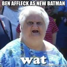 Ben Affleck Meme - ben affleck as new batman fat woman wat meme generator