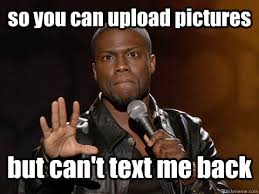 Upload Memes - so you can upload pictures but can t text me back kevin hart