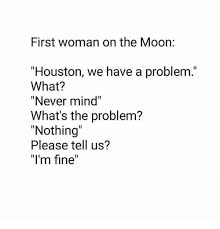Memes Problem - first woman on the moon houston we have a problem what never mind