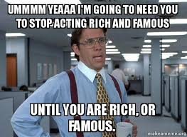 Rich Meme - ummmm yeaaa i m going to need you to stop acting rich and famous