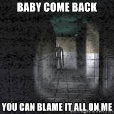 Baby Come Back Meme - baby come back you can blame it all on me slender game meme